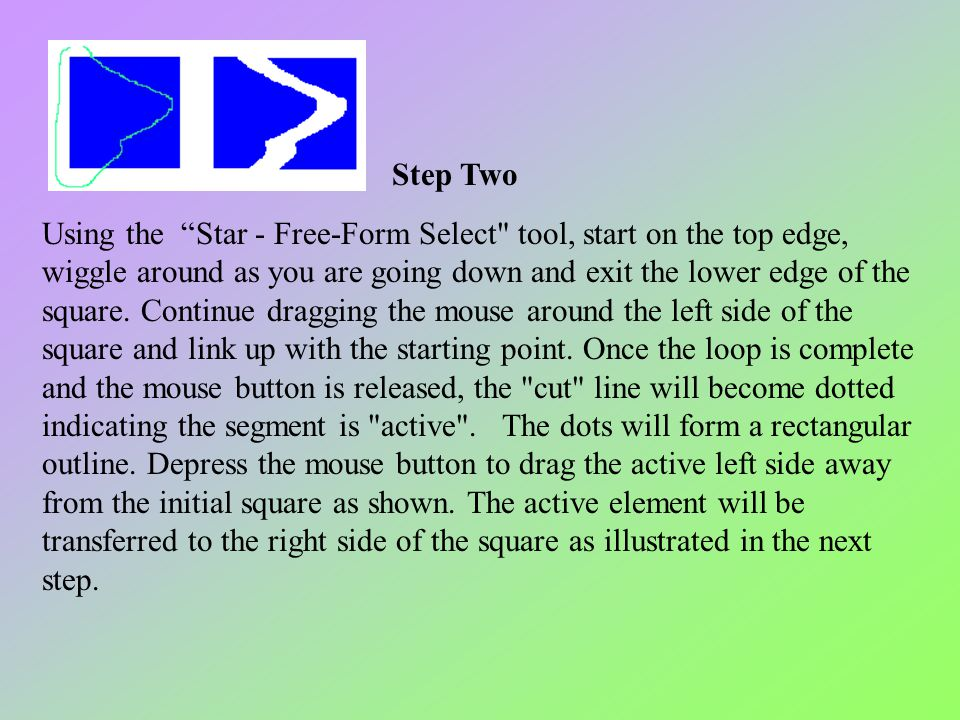 Step Two Using the Star - Free-Form Select tool, start on the top edge, wiggle around as you are going down and exit the lower edge of the square. Continue dragging the mouse around the left side of the square and link up with the starting point. Once the loop is complete and the mouse button is released, the cut line will become dotted indicating the segment is active . The dots will form a rectangular outline. Depress the mouse button to drag the active left side away from the initial square as shown. The active element will be transferred to the right side of the square as illustrated in the next step.