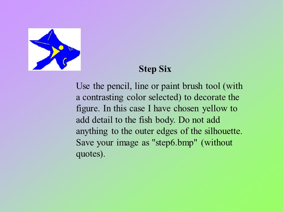 Step Six Use the pencil, line or paint brush tool (with a contrasting color selected) to decorate the figure. In this case I have chosen yellow to add detail to the fish body. Do not add anything to the outer edges of the silhouette. Save your image as step6.bmp (without quotes).