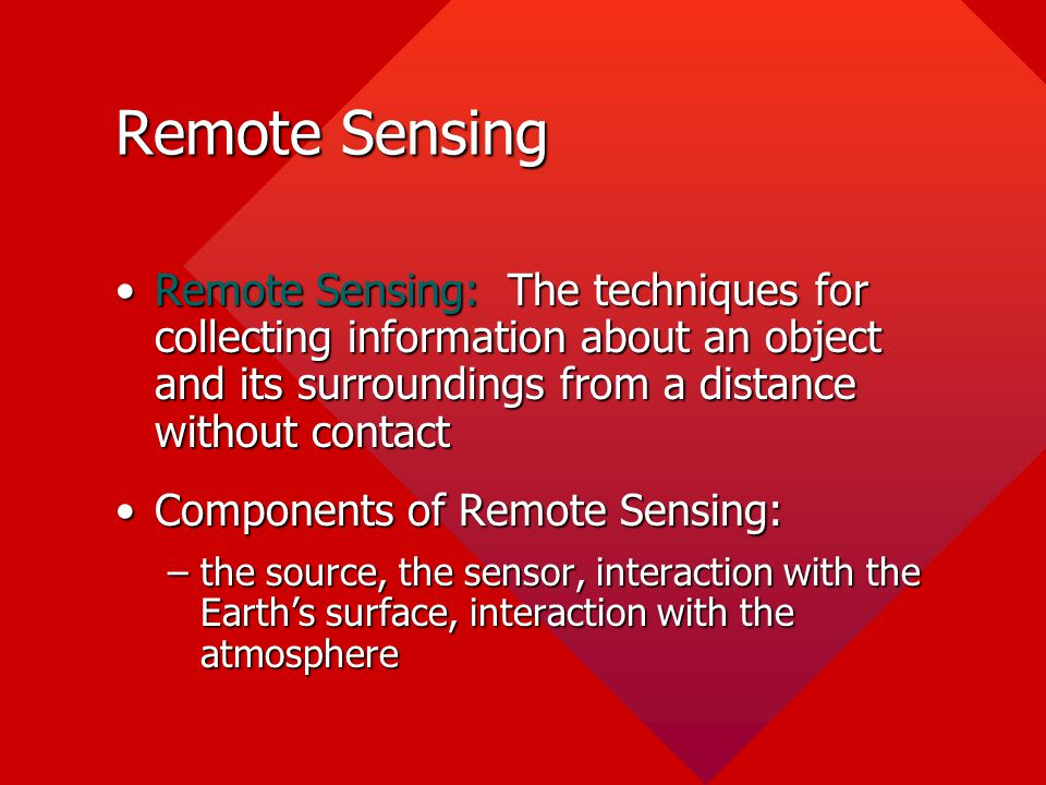 Remote Sensing Remote Sensing: The techniques for collecting information about an object and its surroundings from a distance without contact.