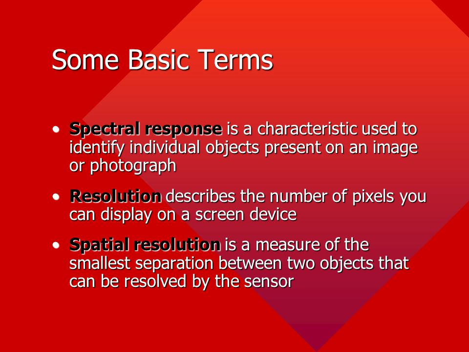Some Basic Terms Spectral response is a characteristic used to identify individual objects present on an image or photograph.