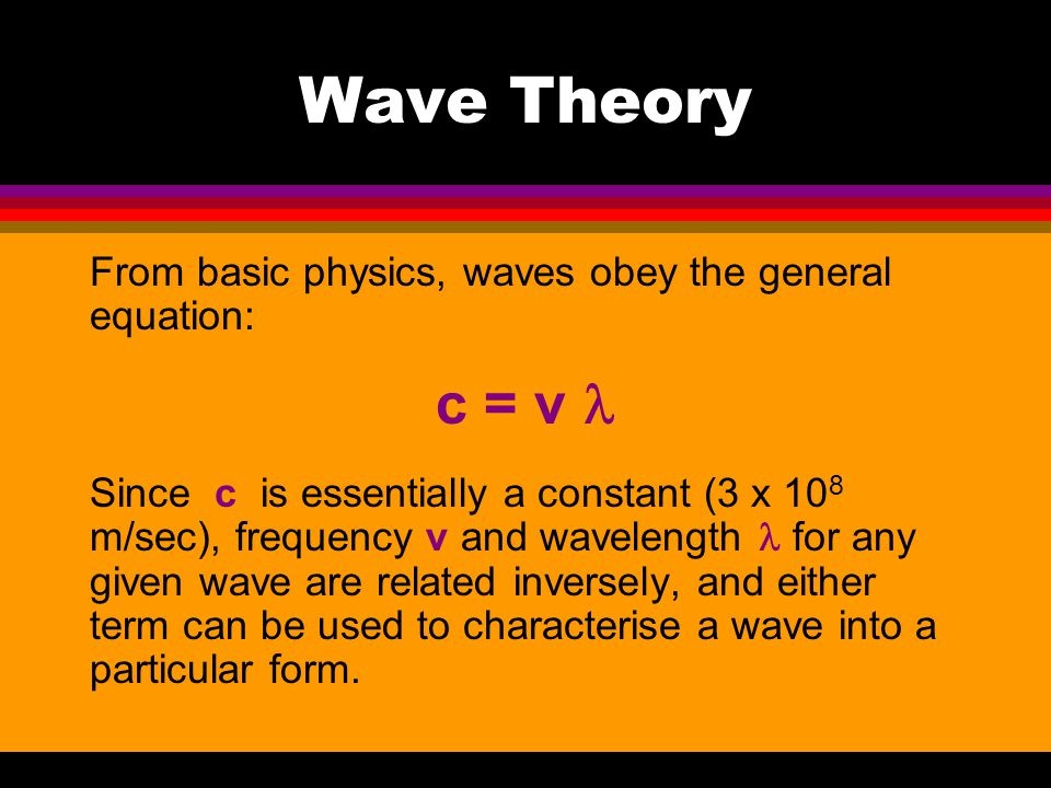 Wave Theory From basic physics, waves obey the general equation: c = v l.