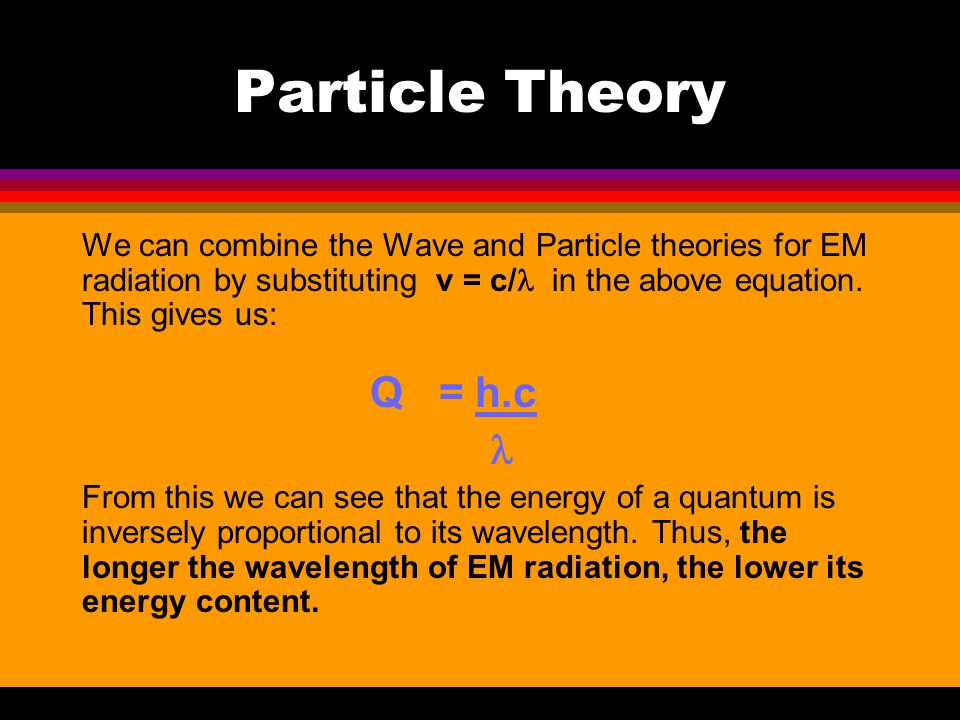 Particle Theory We can combine the Wave and Particle theories for EM radiation by substituting v = c/l in the above equation. This gives us: