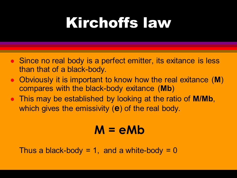 Kirchoffs law Since no real body is a perfect emitter, its exitance is less than that of a black-body.