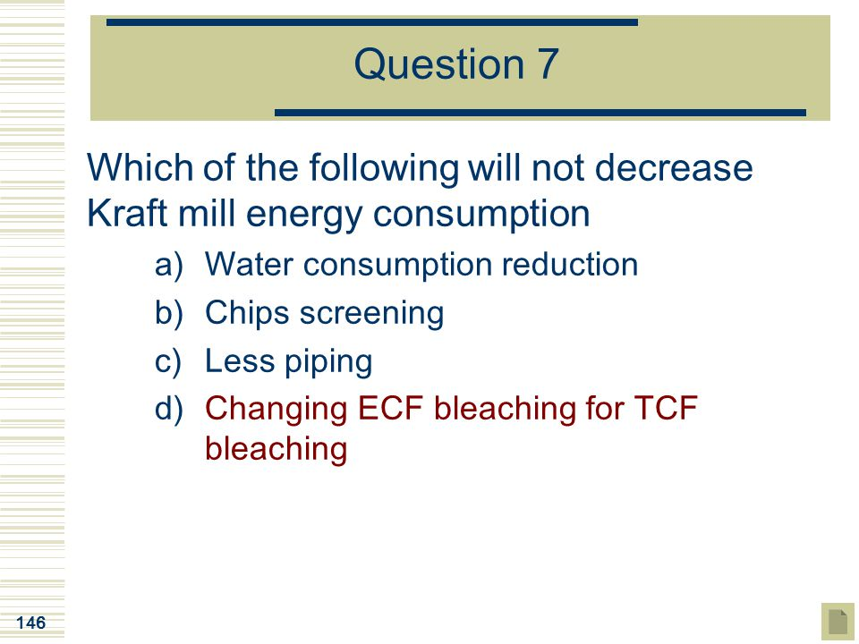 Question 7 Which of the following will not decrease Kraft mill energy consumption. Water consumption reduction.