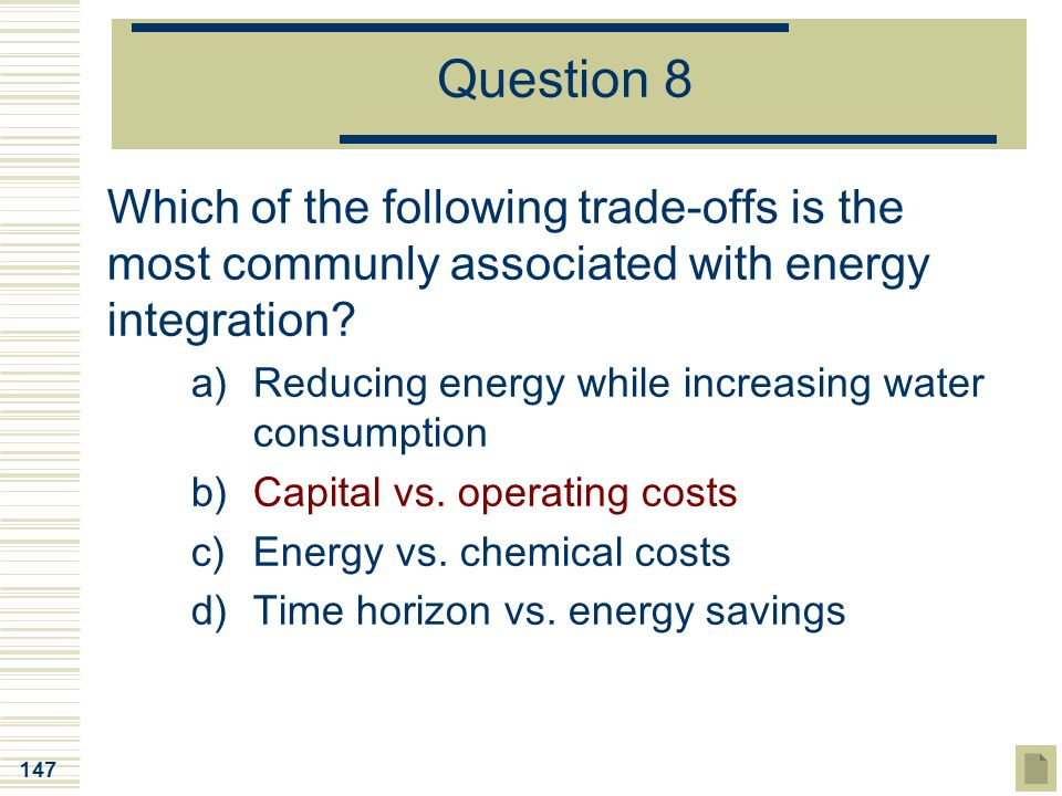 Question 8 Which of the following trade-offs is the most communly associated with energy integration