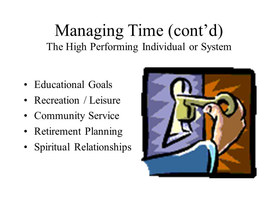 Managing Time (cont'd) The High Performing Individual or System