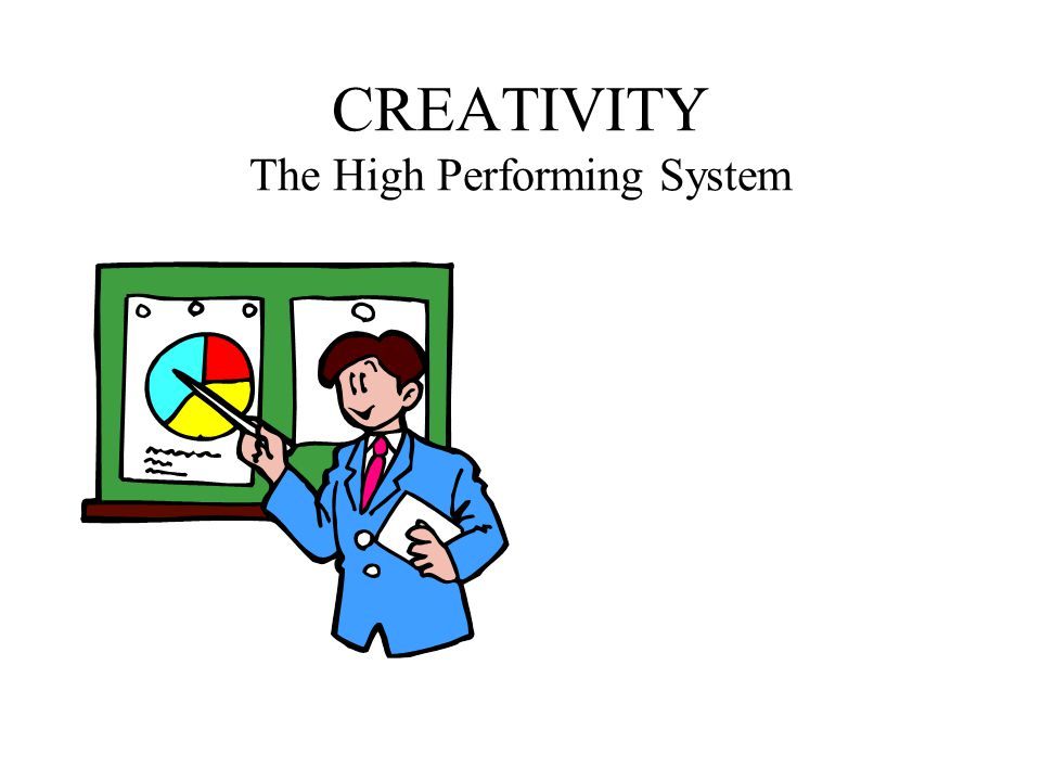 CREATIVITY The High Performing System