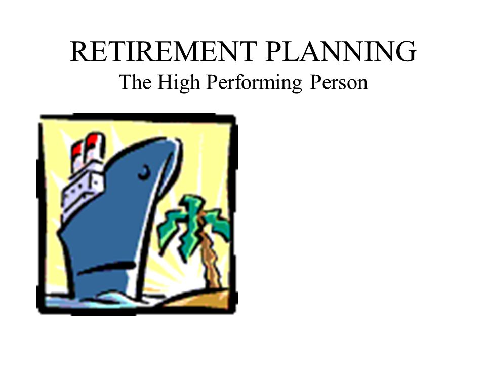 RETIREMENT PLANNING The High Performing Person