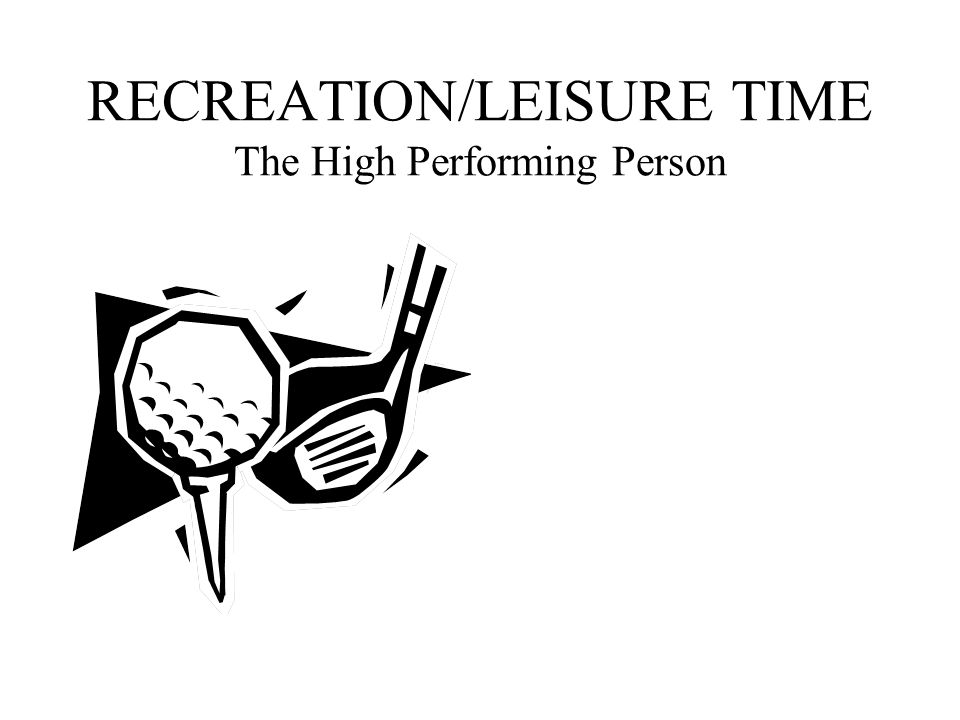 RECREATION/LEISURE TIME The High Performing Person
