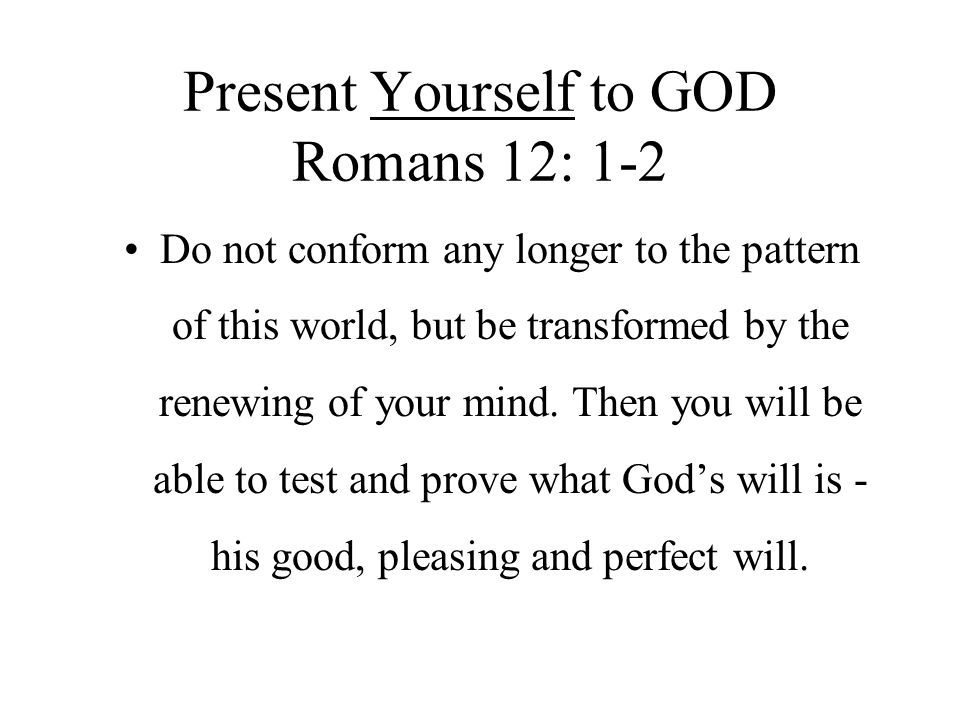 Present Yourself to GOD Romans 12: 1-2