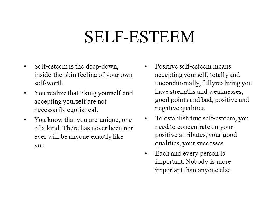 SELF-ESTEEM Self-esteem is the deep-down, inside-the-skin feeling of your own self-worth.