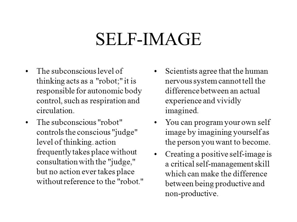 SELF-IMAGE The subconscious level of thinking acts as a robot; it is responsible for autonomic body control, such as respiration and circulation.