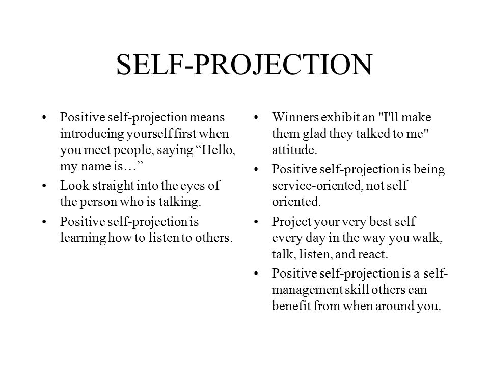 SELF-PROJECTION Positive self-projection means introducing yourself first when you meet people, saying Hello, my name is…