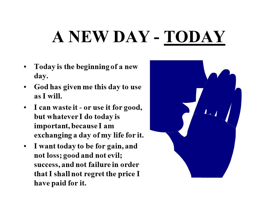 A NEW DAY - TODAY Today is the beginning of a new day.