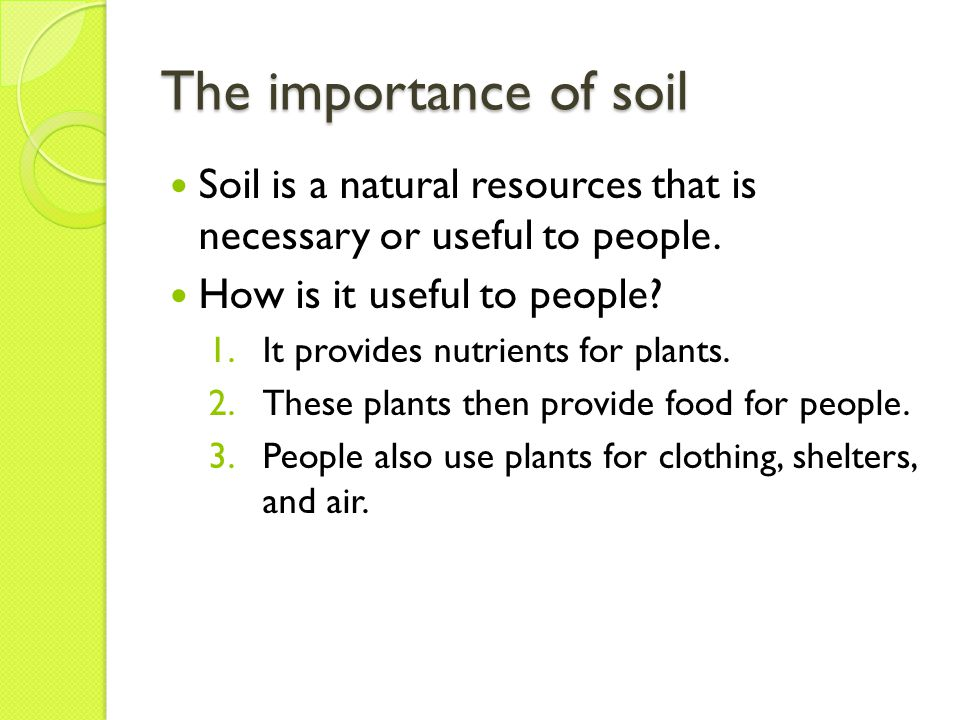 The importance of soil Soil is a natural resources that is necessary or useful to people. How is it useful to people