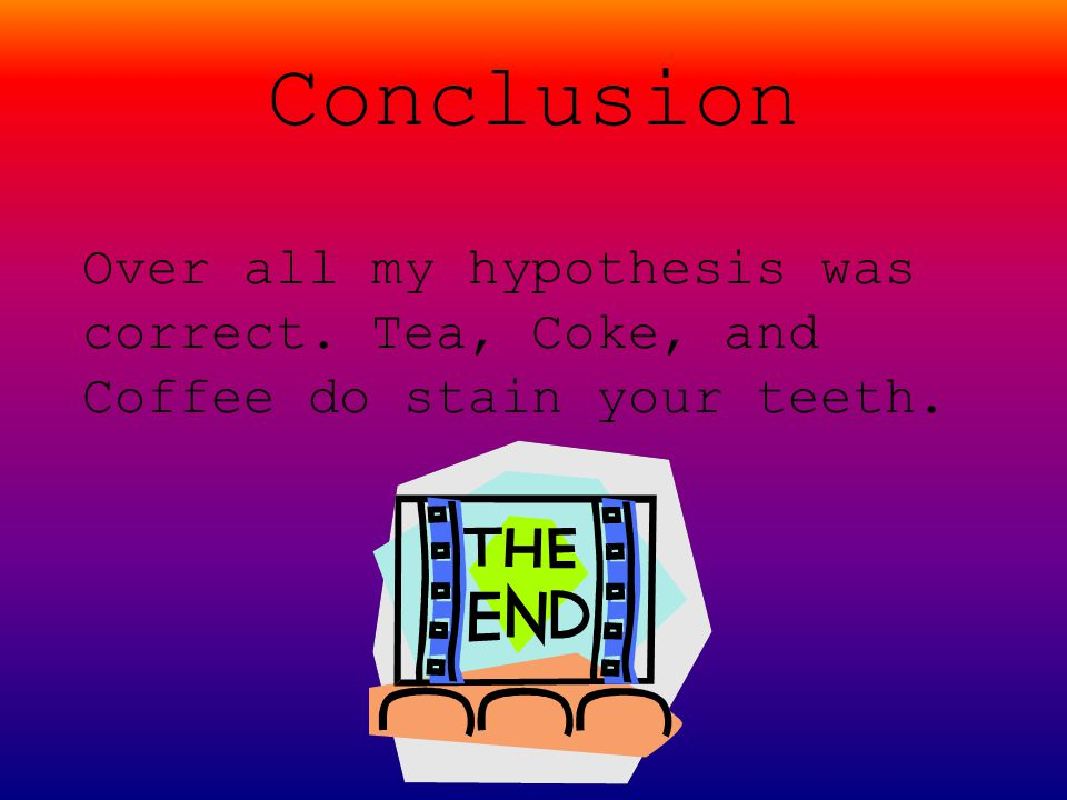 Conclusion Over all my hypothesis was correct. Tea, Coke, and Coffee do stain your teeth.
