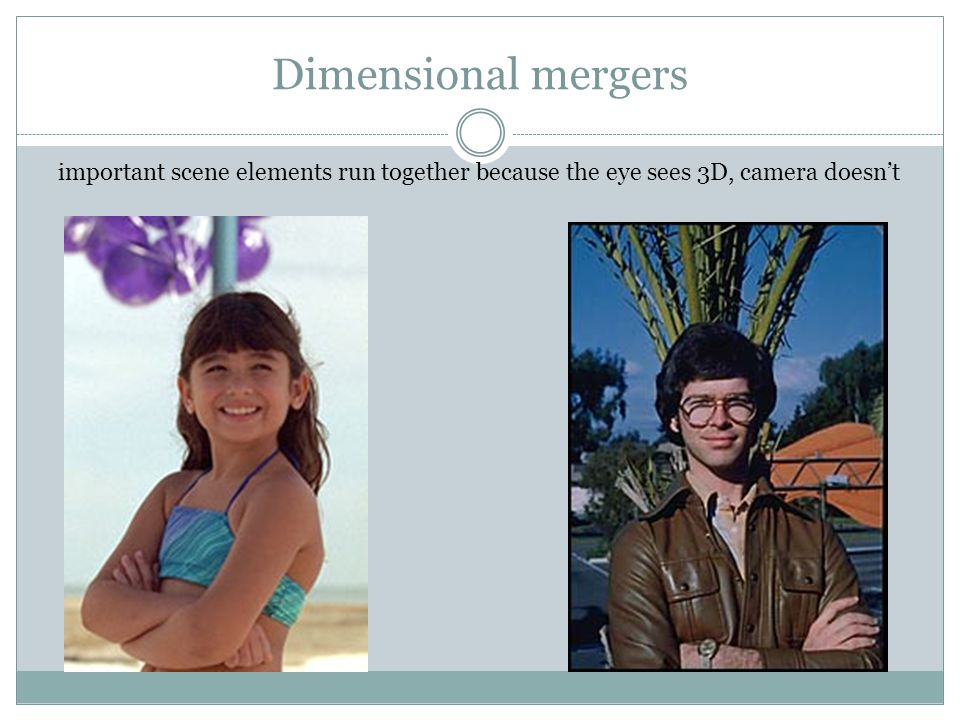 Dimensional mergers important scene elements run together because the eye sees 3D, camera doesn't