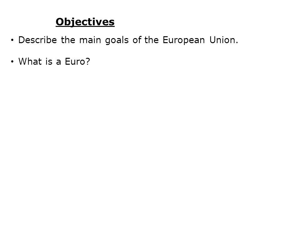 Objectives Describe the main goals of the European Union.
