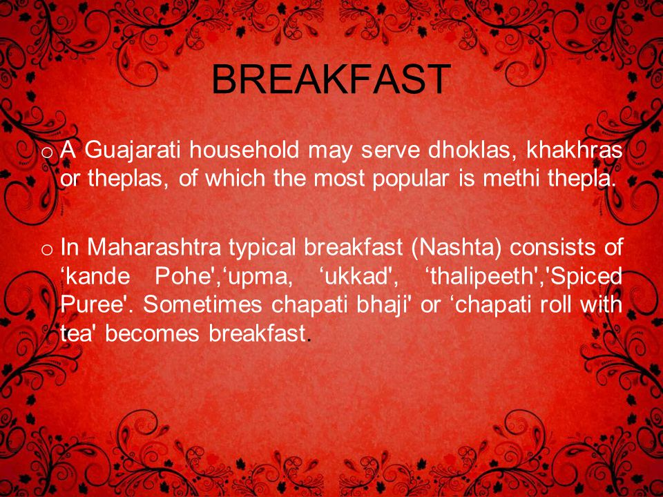 BREAKFAST A Guajarati household may serve dhoklas, khakhras or theplas, of which the most popular is methi thepla.