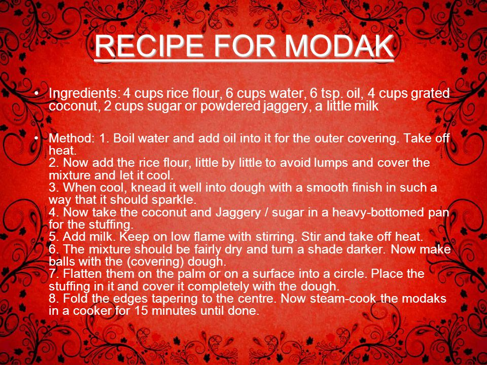RECIPE FOR MODAK Ingredients: 4 cups rice flour, 6 cups water, 6 tsp. oil, 4 cups grated coconut, 2 cups sugar or powdered jaggery, a little milk.