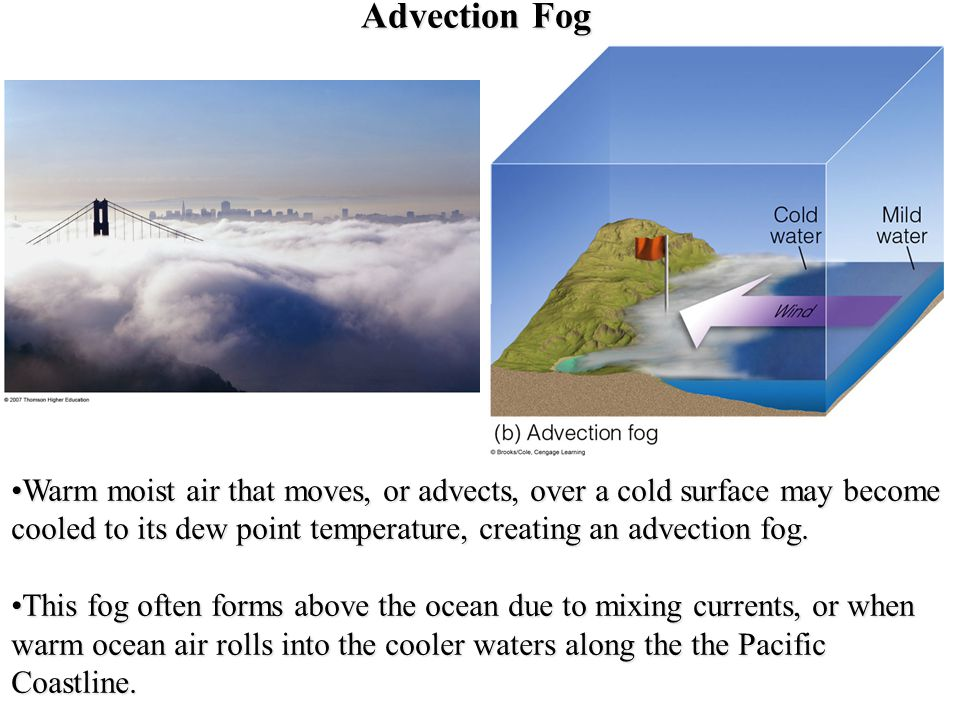 Advection Fog Warm moist air that moves, or advects, over a cold surface may become cooled to its dew point temperature, creating an advection fog.