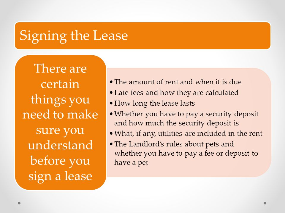 Signing the Lease The amount of rent and when it is due. Late fees and how they are calculated. How long the lease lasts.