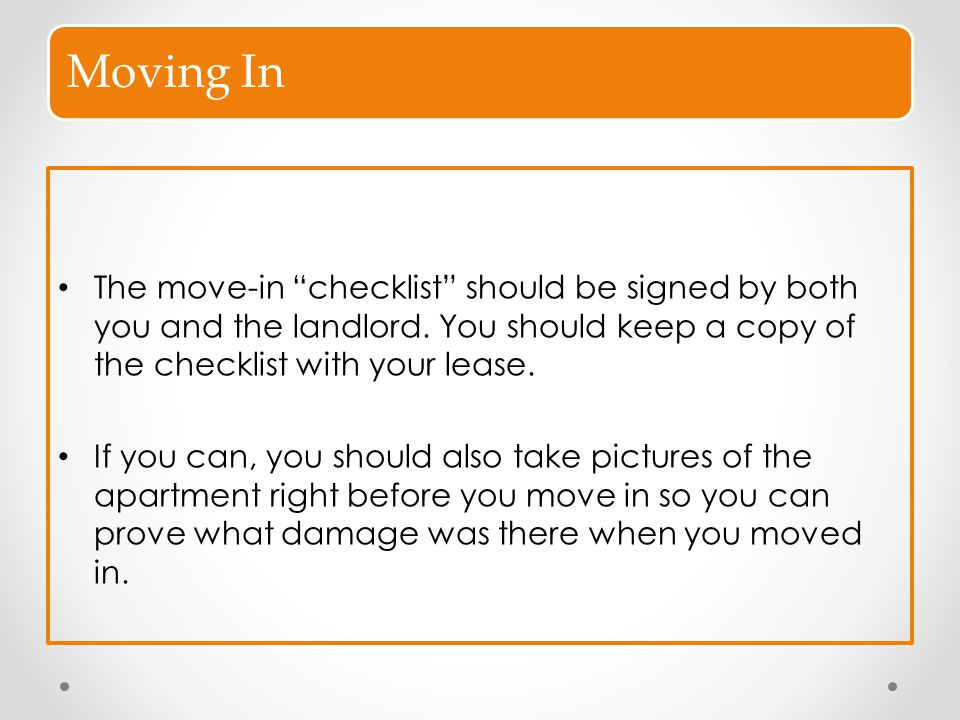 Moving In The move-in checklist should be signed by both you and the landlord. You should keep a copy of the checklist with your lease.