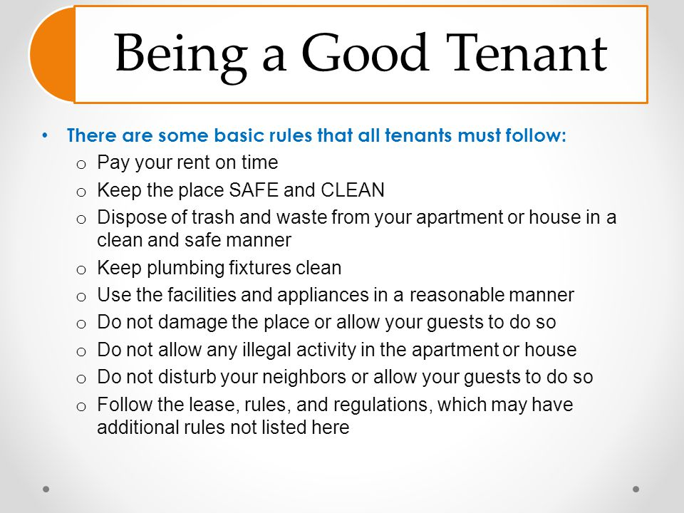 Being a Good Tenant There are some basic rules that all tenants must follow: Pay your rent on time.