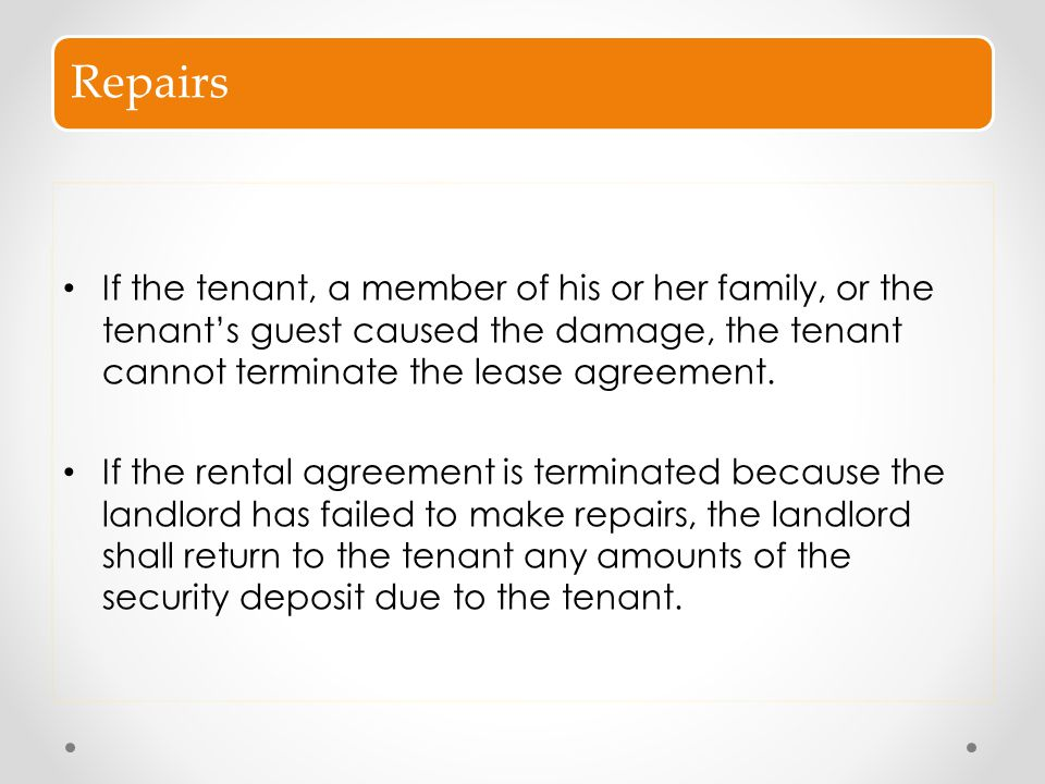 Repairs If the tenant, a member of his or her family, or the tenant's guest caused the damage, the tenant cannot terminate the lease agreement.