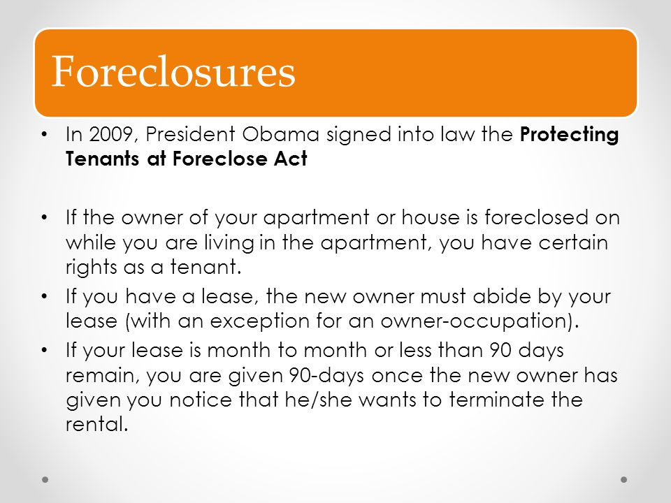 Foreclosures In 2009, President Obama signed into law the Protecting Tenants at Foreclose Act.