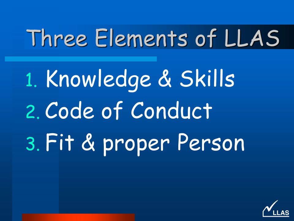 Three Elements of LLAS Knowledge & Skills Code of Conduct Fit & proper Person
