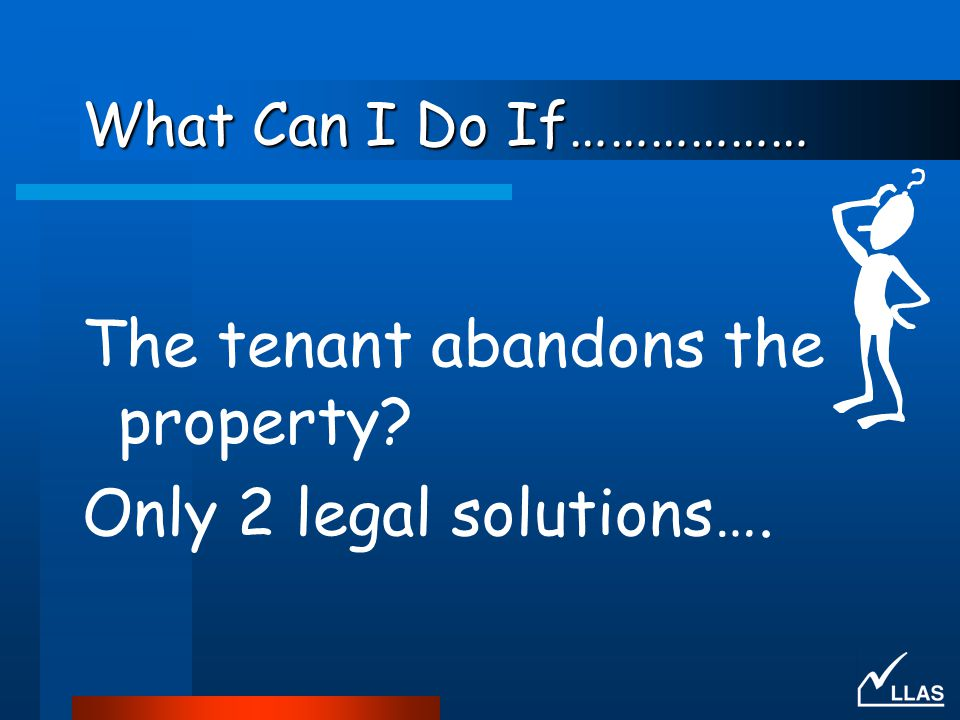 The tenant abandons the property Only 2 legal solutions….