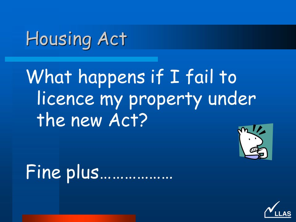 Housing Act What happens if I fail to licence my property under the new Act Fine plus………………