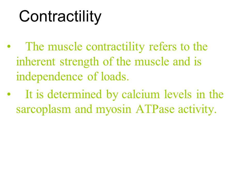 Contractility The muscle contractility refers to the inherent strength of the muscle and is independence of loads.