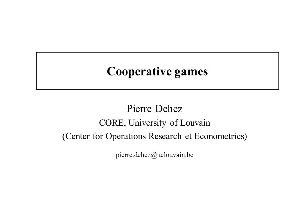 Cooperative games Pierre Dehez CORE, University of Louvain