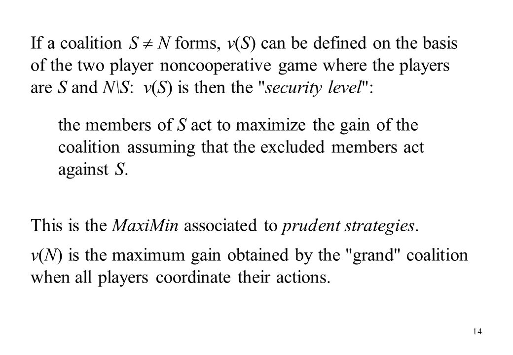 If a coalition S  N forms, v(S) can be defined on the basis of the two player noncooperative game where the players are S and N\S: v(S) is then the security level :