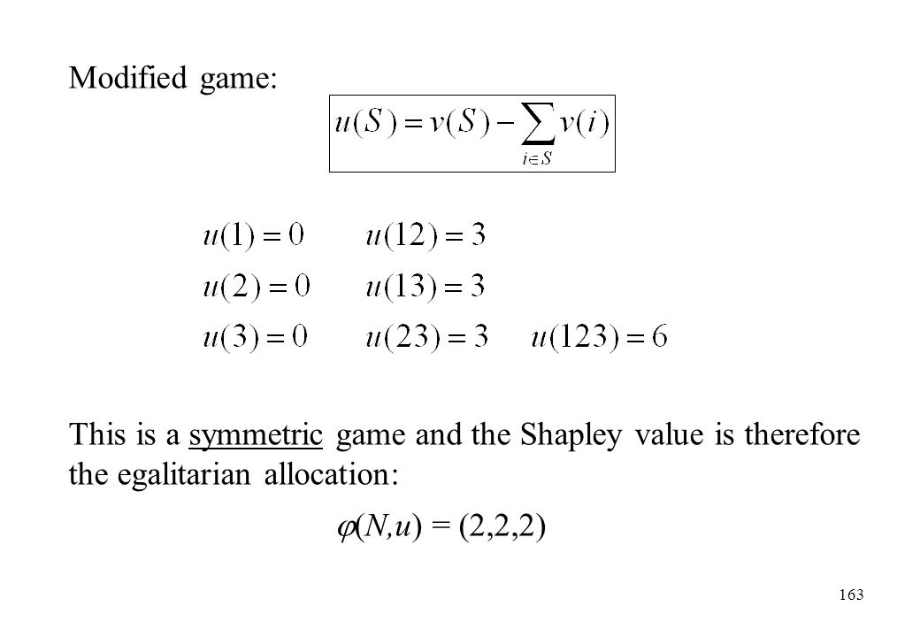 Modified game: This is a symmetric game and the Shapley value is therefore the egalitarian allocation: