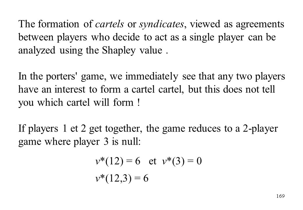 The formation of cartels or syndicates, viewed as agreements between players who decide to act as a single player can be analyzed using the Shapley value .