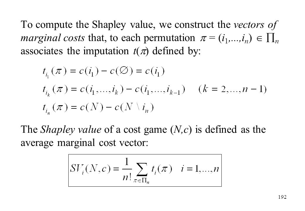 To compute the Shapley value, we construct the vectors of marginal costs that, to each permutation  = (i1,...,in)  n associates the imputation t() defined by: