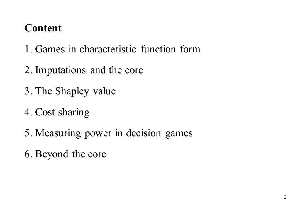 Content 1. Games in characteristic function form. 2. Imputations and the core. 3. The Shapley value.