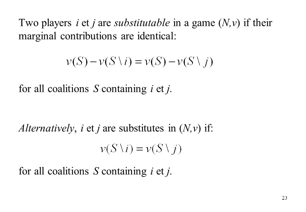 Two players i et j are substitutable in a game (N,v) if their marginal contributions are identical: