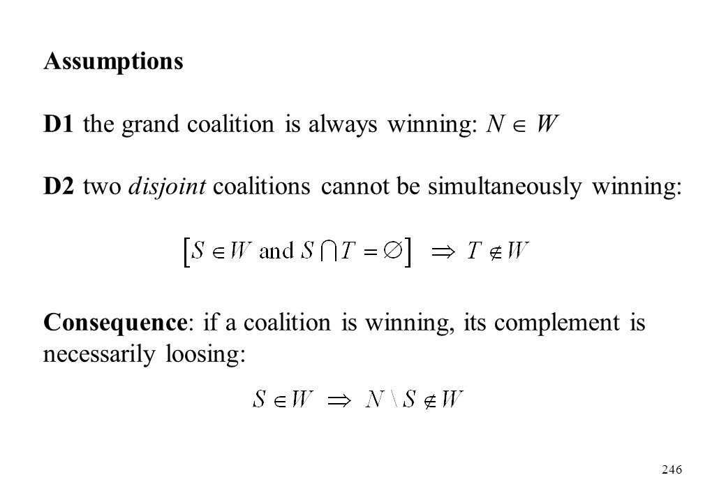 Assumptions D1 the grand coalition is always winning: N  W. D2 two disjoint coalitions cannot be simultaneously winning: