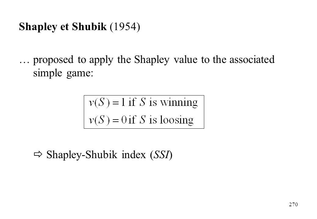 Shapley et Shubik (1954) … proposed to apply the Shapley value to the associated simple game:  Shapley-Shubik index (SSI)