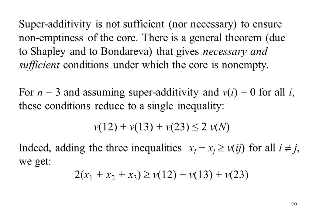 Super-additivity is not sufficient (nor necessary) to ensure non-emptiness of the core. There is a general theorem (due to Shapley and to Bondareva) that gives necessary and sufficient conditions under which the core is nonempty.