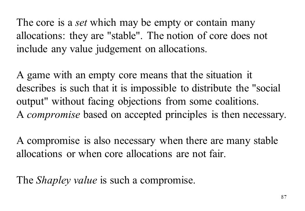 The core is a set which may be empty or contain many allocations: they are stable . The notion of core does not include any value judgement on allocations.