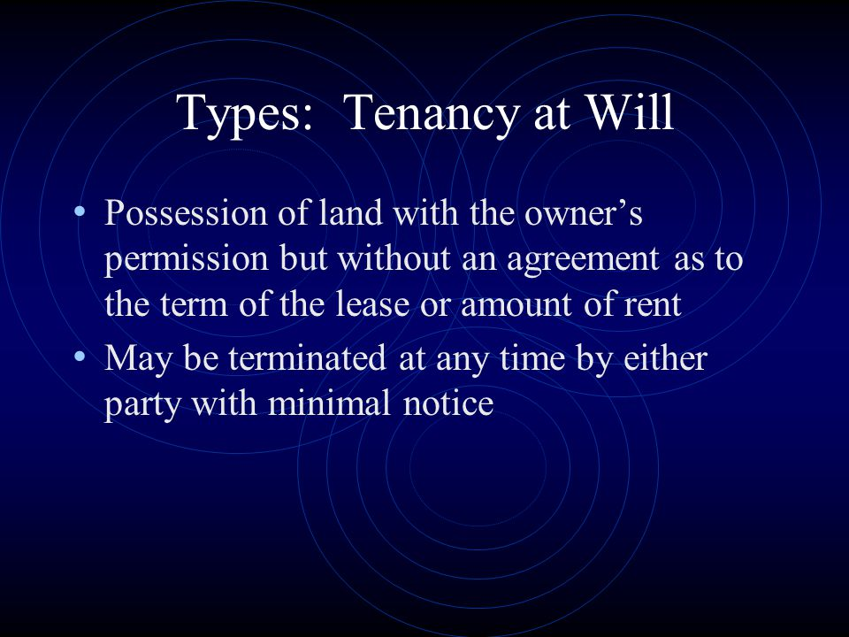 Types: Tenancy at Will Possession of land with the owner's permission but without an agreement as to the term of the lease or amount of rent.
