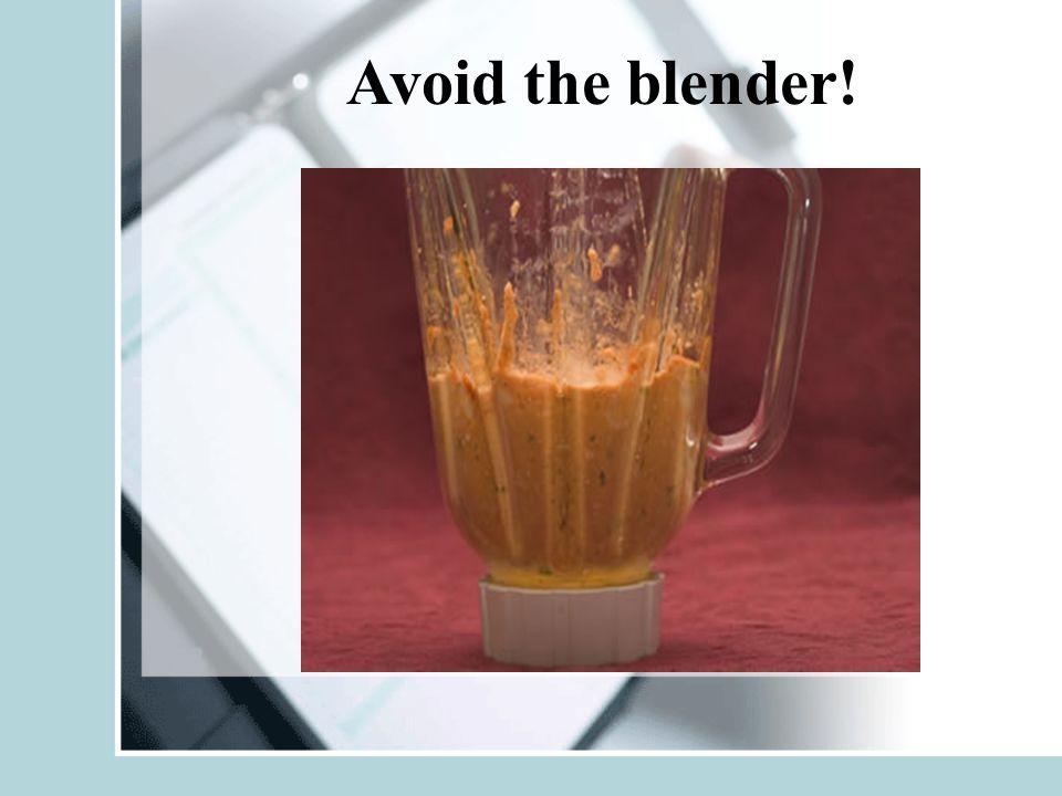 Avoid the blender!