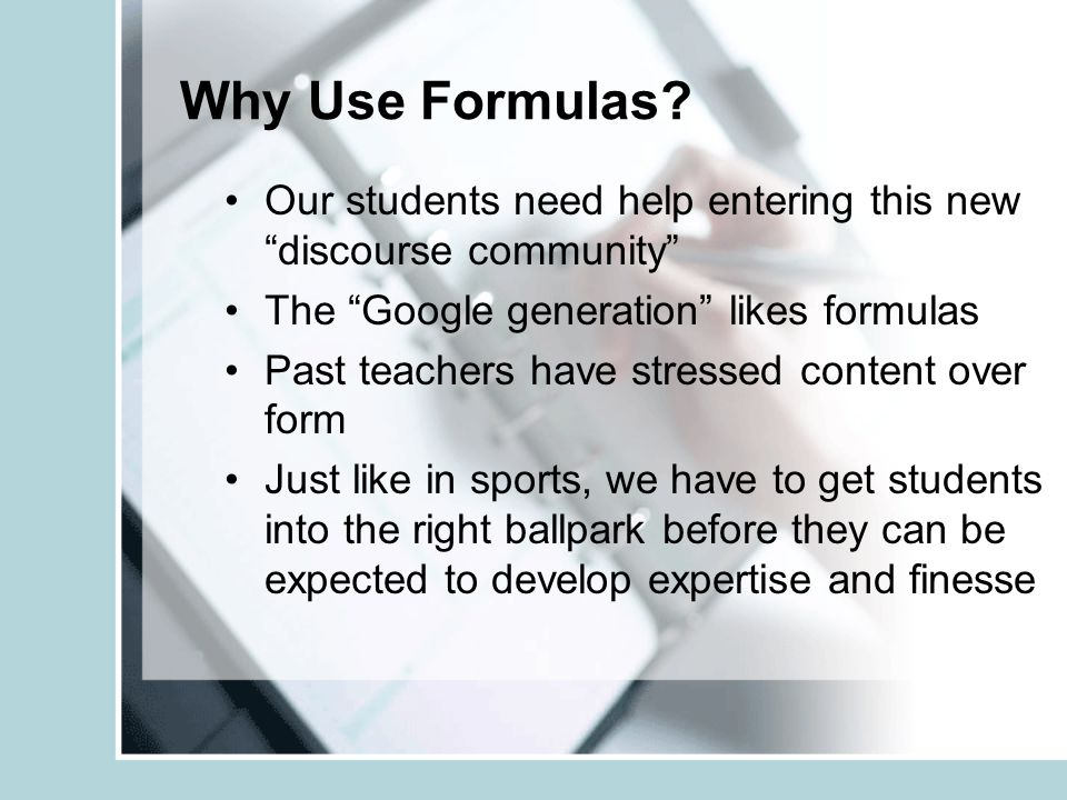 Why Use Formulas Our students need help entering this new discourse community The Google generation likes formulas.