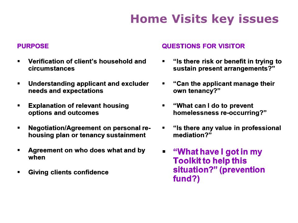 Home Visits key issues PURPOSE. Verification of client's household and circumstances. Understanding applicant and excluder needs and expectations.