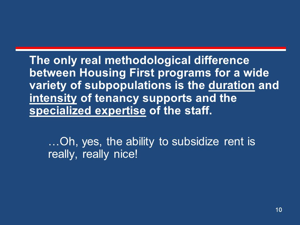 The only real methodological difference between Housing First programs for a wide variety of subpopulations is the duration and intensity of tenancy supports and the specialized expertise of the staff.